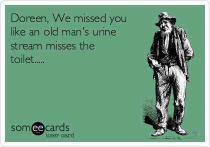 Doreen, We missed you like an old man's urine stream misses the toilet.....