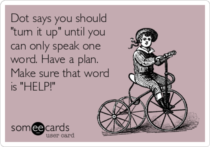 """Dot says you should """"turn it up"""" until you can only speak one word. Have a plan. Make sure that word is """"HELP!"""""""