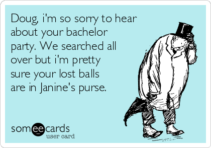 Doug, i'm so sorry to hear about your bachelor party. We searched all over but i'm pretty sure your lost balls are in Janine's purse.