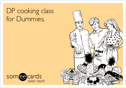 DP cooking class for Dummies.