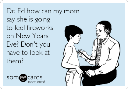 Dr. Ed how can my mom say she is going to feel fireworks on New Years Eve? Don't you have to look at them?