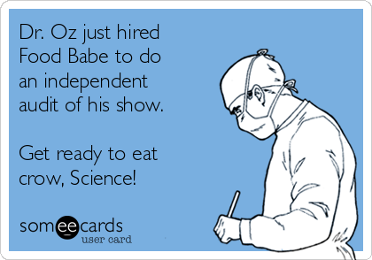 Dr. Oz just hired Food Babe to do  an independent audit of his show.  Get ready to eat crow, Science!
