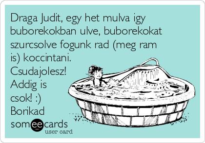 Draga Judit, egy het mulva igy buborekokban ulve, buborekokat szurcsolve fogunk rad (meg ram is) koccintani. Csudajolesz! Addig is csok! :) Borikad