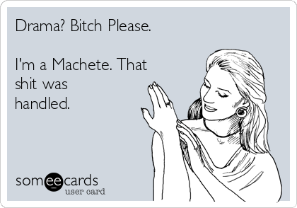 Drama? Bitch Please.    I'm a Machete. That shit was handled.