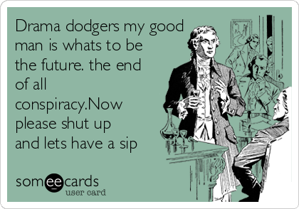 Drama dodgers my good man is whats to be the future. the end of all conspiracy.Now please shut up and lets have a sip
