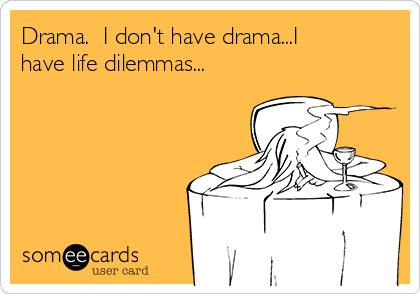 Drama.  I don't have drama...I have life dilemmas...