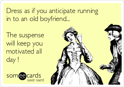 Dress as if you anticipate running in to an old boyfriend...  The suspense will keep you motivated all day !