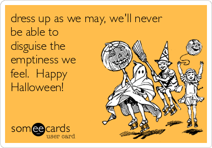 dress up as we may, we'll never be able to disguise the emptiness we feel.  Happy Halloween!