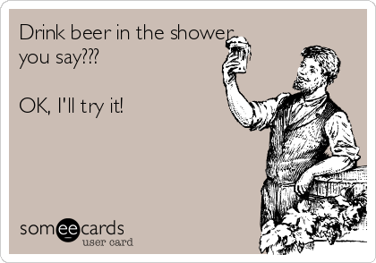 Drink beer in the shower you say???  OK, I'll try it!