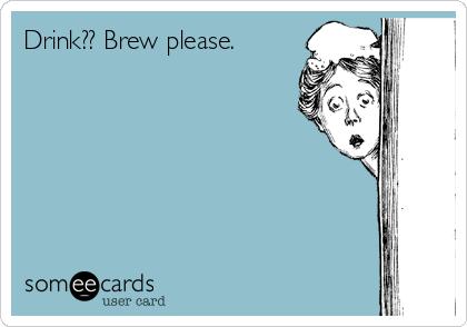 Drink?? Brew please.