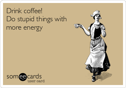 Drink coffee! Do stupid things with more energy