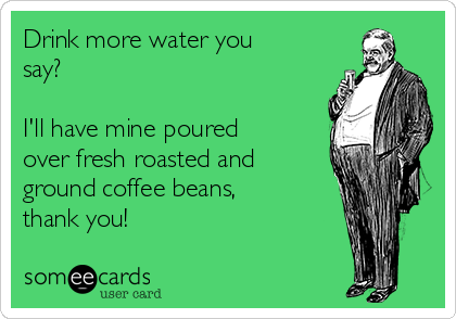 Drink more water you say?   I'll have mine poured over fresh roasted and ground coffee beans, thank you!