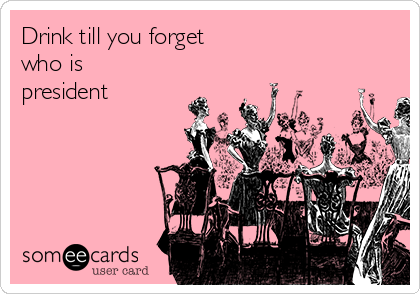 Drink till you forget who is president