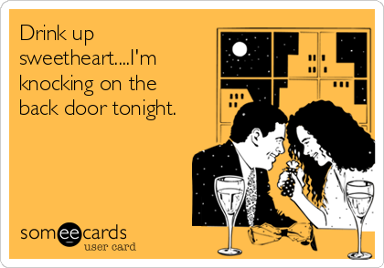 Drink up sweetheart....I'm knocking on the back door tonight.