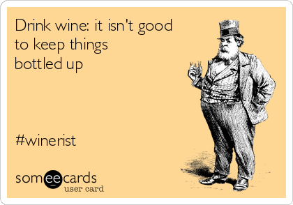 Drink wine: it isn't good to keep things bottled up    #winerist