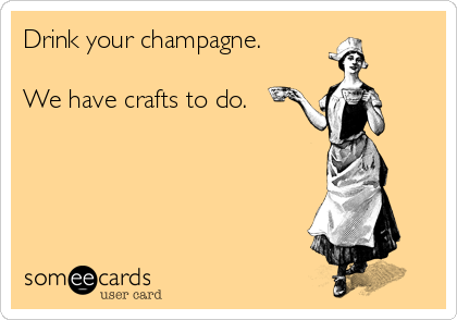 Drink your champagne.  We have crafts to do.