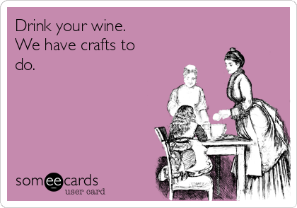 Drink your wine.  We have crafts to do.