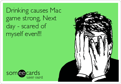 Drinking causes Mac game strong, Next day - scared of myself even!!!