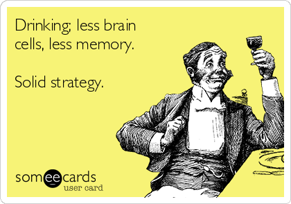 Drinking; less brain cells, less memory.  Solid strategy.