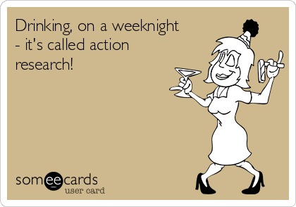 Drinking, on a weeknight - it's called action research!