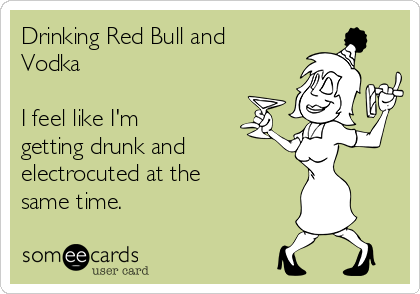 Drinking Red Bull and Vodka  I feel like I'm getting drunk and  electrocuted at the same time.