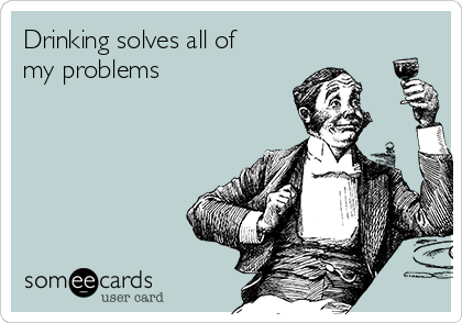 Drinking solves all of my problems