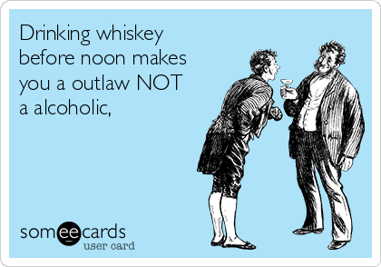 Drinking whiskey before noon makes you a outlaw NOT a alcoholic,