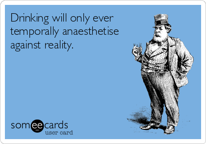 Drinking will only ever temporally anaesthetise against reality.