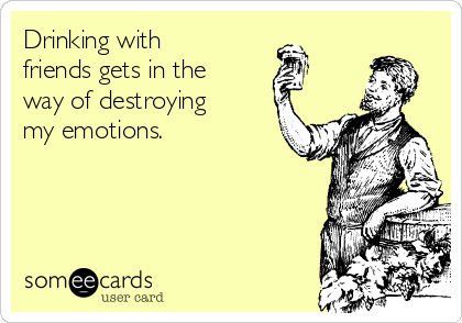 Drinking with friends gets in the way of destroying my emotions.