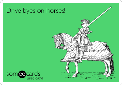 Drive byes on horses!