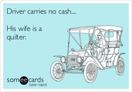 Driver carries no cash....  His wife is a quilter.