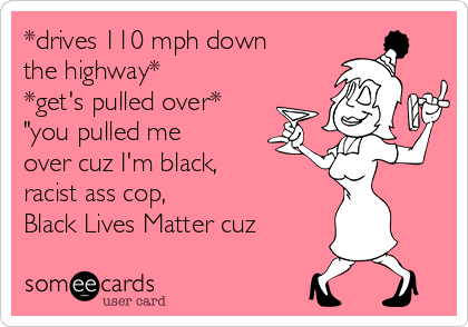"""*drives 110 mph down the highway* *get's pulled over* """"you pulled me over cuz I'm black, racist ass cop, Black Lives Matter cuz"""