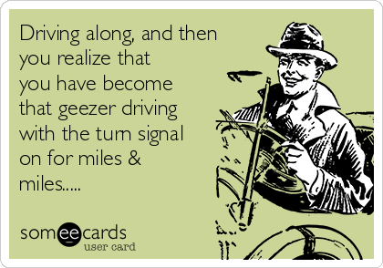 Driving along, and then you realize that you have become that geezer driving with the turn signal on for miles & miles.....