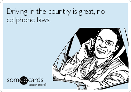 Driving in the country is great, no cellphone laws.