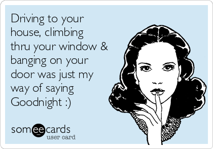 Driving to your house, climbing thru your window & banging on your door was just my way of saying Goodnight :)