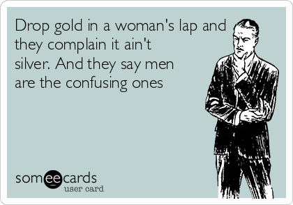 Drop gold in a woman's lap and they complain it ain't silver. And they say men are the confusing ones
