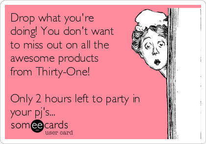 Drop what you're doing! You don't want to miss out on all the awesome products from Thirty-One!  Only 2 hours left to party in your pj's...