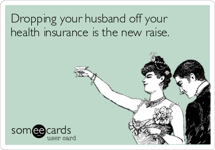 Dropping your husband off your health insurance is the new raise.