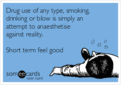 Drug use of any type, smoking, drinking or blow is simply an attempt to anaesthetise against reality.   Short term feel good