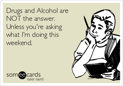 Drugs and Alcohol are NOT the answer. Unless you're asking what I'm doing this weekend.