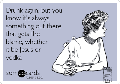 Drunk again, but you know it's always something out there that gets the blame, whether it be Jesus or vodka