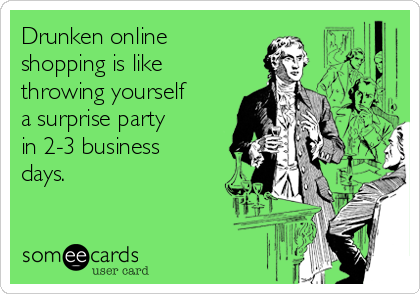 Drunken online shopping is like throwing yourself a surprise party in 2-3 business days.