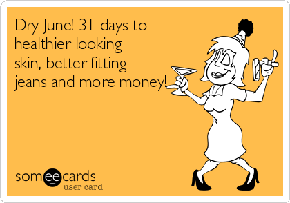 Dry June! 31 days to healthier looking skin, better fitting jeans and more money!