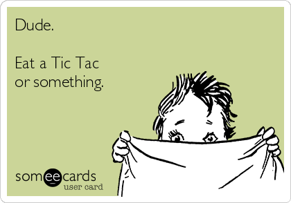 Dude.  Eat a Tic Tac  or something.