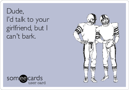 Dude, I'd talk to your girlfriend, but I can't bark.