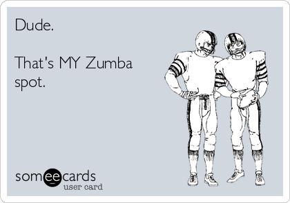 Dude.  That's MY Zumba spot.