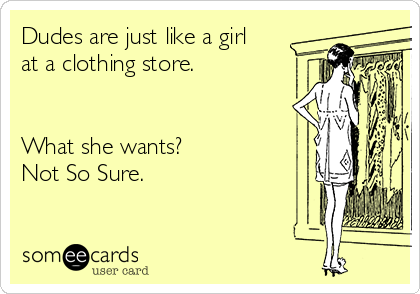 Dudes are just like a girl at a clothing store.   What she wants? Not So Sure.