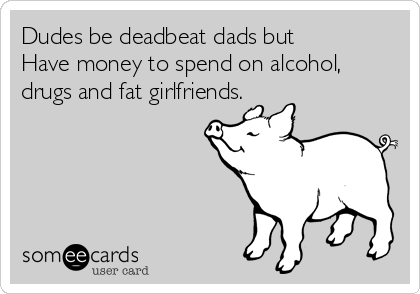 Dudes be deadbeat dads but Have money to spend on alcohol, drugs and fat girlfriends.