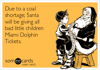 Due to a coal shortage; Santa will be giving all bad little children Miami Dolphin Tickets.