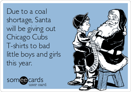 Due to a coal shortage, Santa will be giving out Chicago Cubs T-shirts to bad little boys and girls this year.